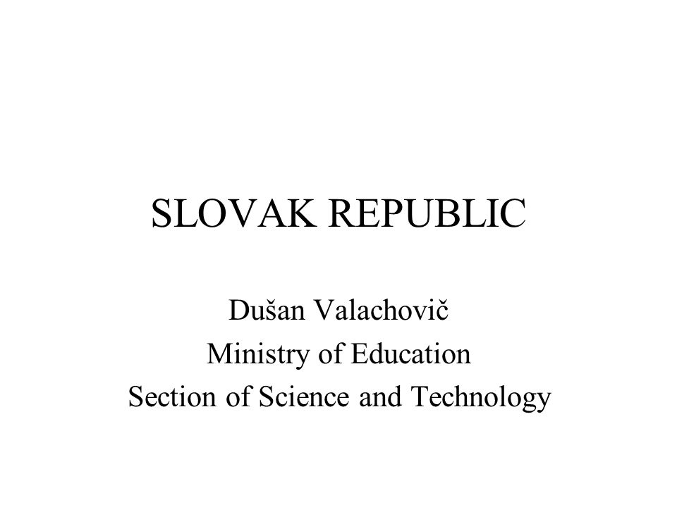 SLOVAK REPUBLIC Dušan Valachovič Ministry of Education Section of Science and Technology