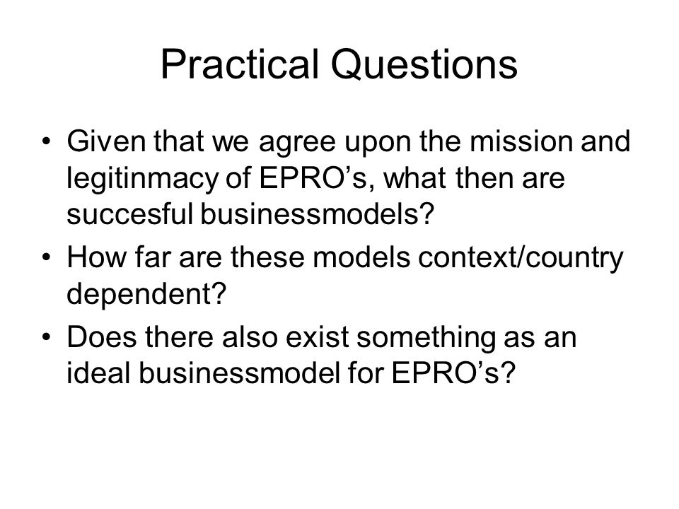 Practical Questions Given that we agree upon the mission and legitinmacy of EPROs, what then are succesful businessmodels? How far are these models co