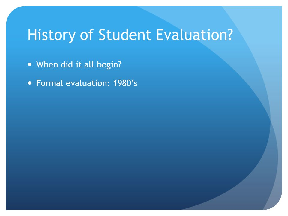History of Student Evaluation? When did it all begin? Formal evaluation: 1980s