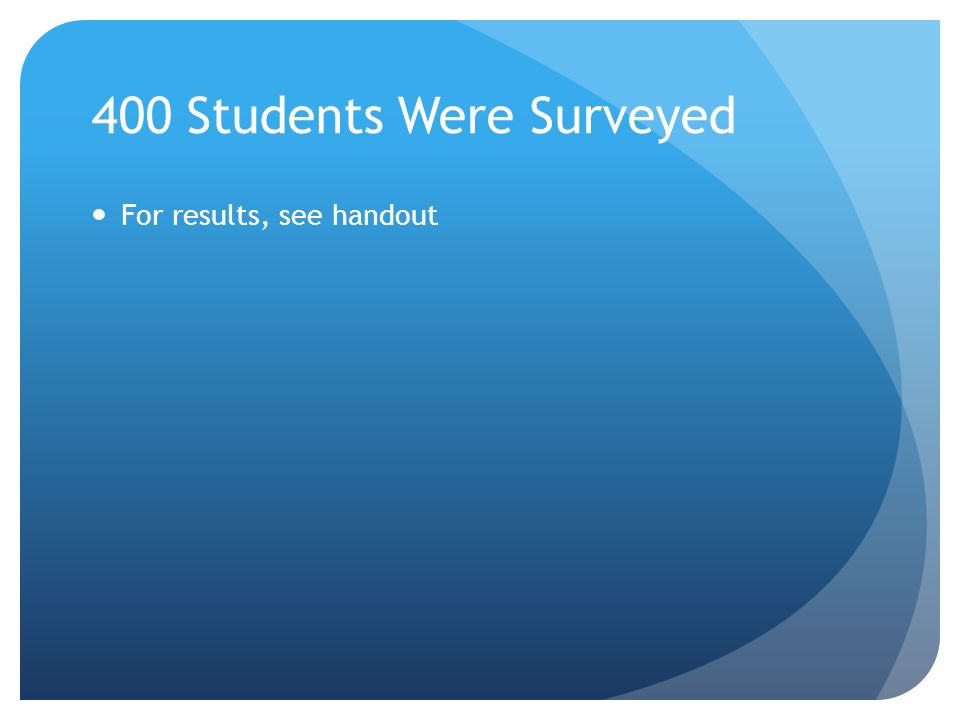 400 Students Were Surveyed For results, see handout