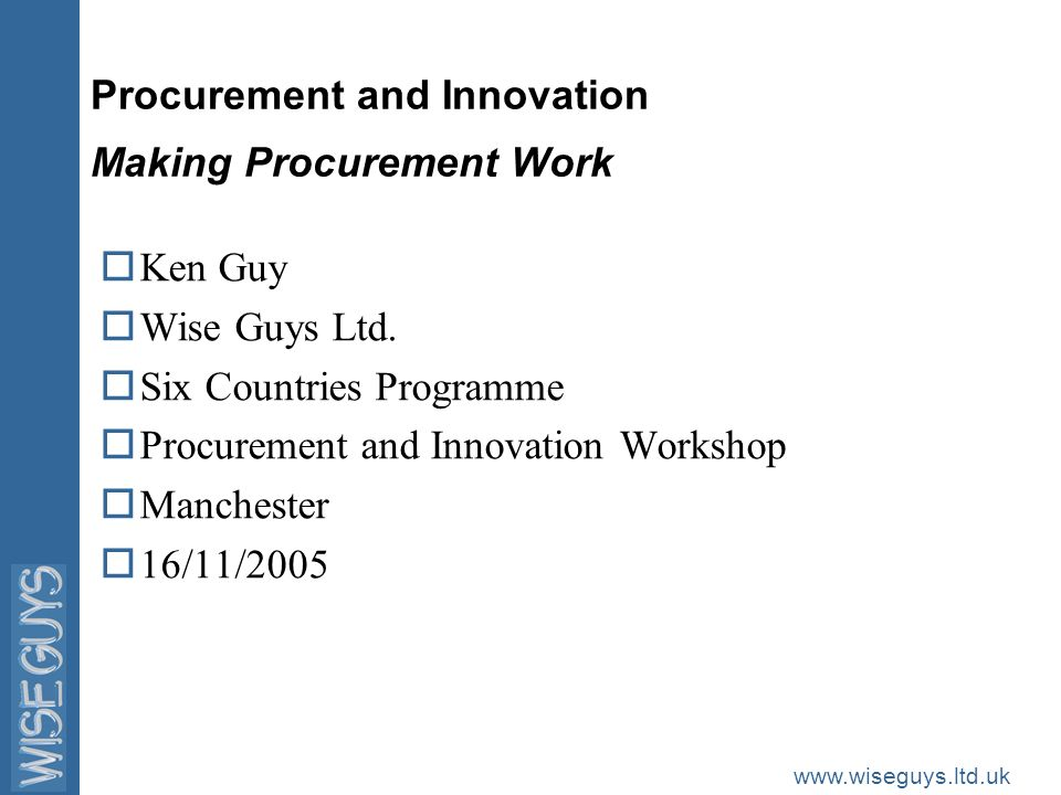 www.wiseguys.ltd.uk Aim of the Workshop oTo discuss the role of procurement in stimulating innovation oTo focus on the barriers to procurement fulfilling this potential oTo formulate suggestions aimed at overcoming barriers and making procurement work oTo produce a short summary of these suggestions and disseminate it widely amongst policymakers