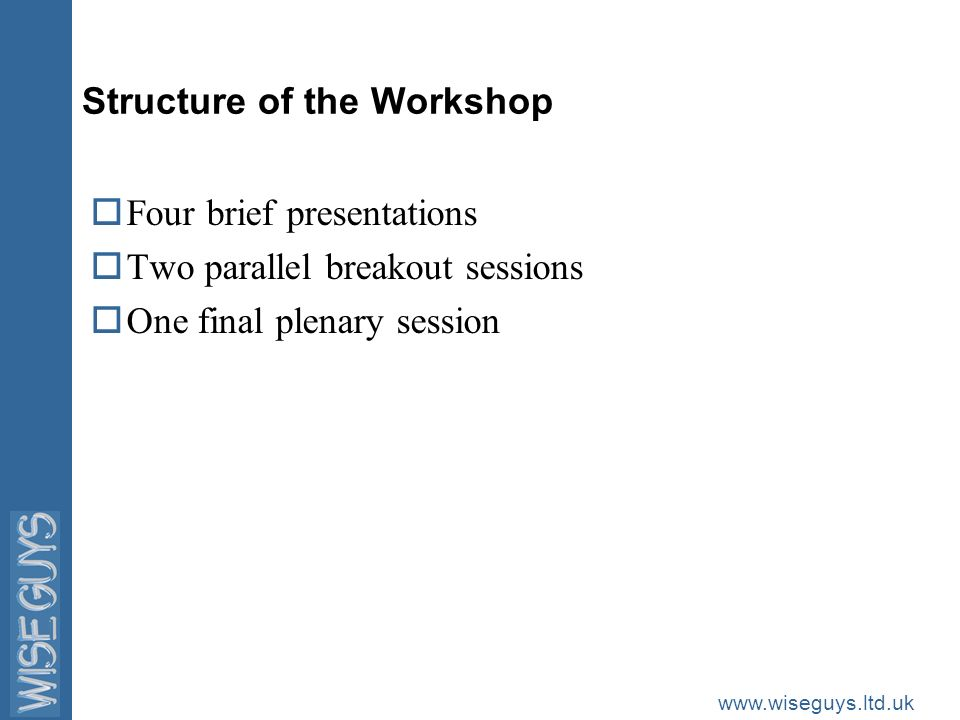 www.wiseguys.ltd.uk Structure of the Workshop oFour brief presentations oTwo parallel breakout sessions oOne final plenary session