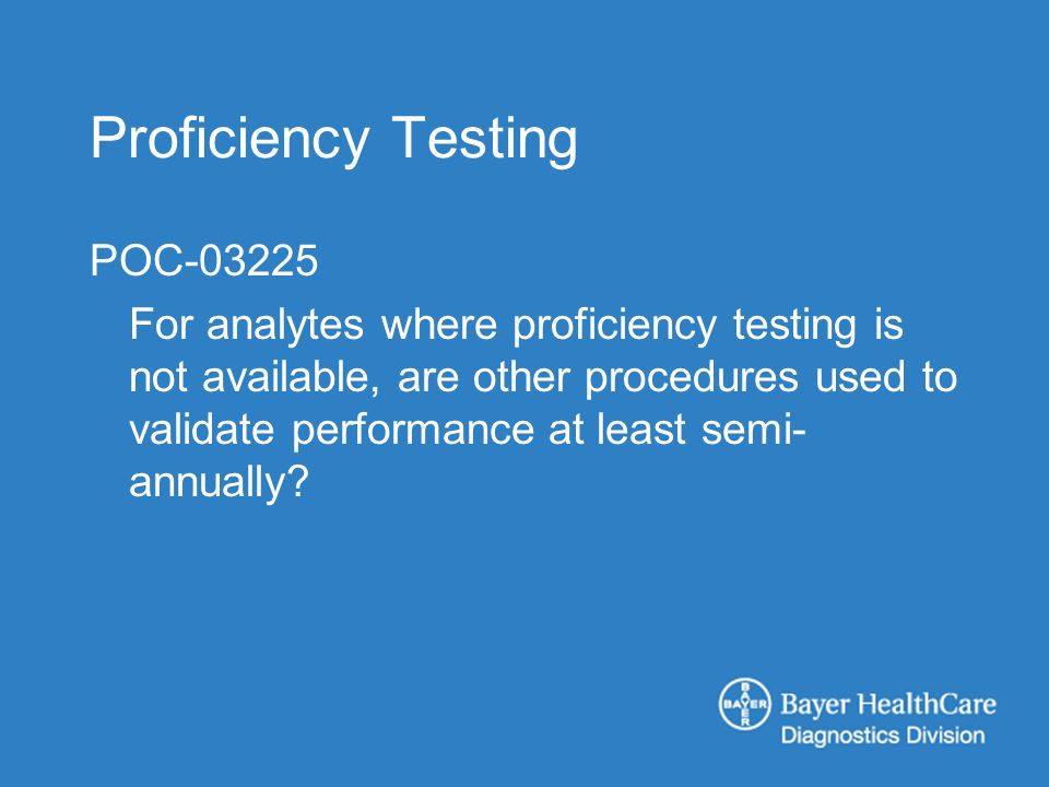Proficiency Testing POC-03225 For analytes where proficiency testing is not available, are other procedures used to validate performance at least semi- annually