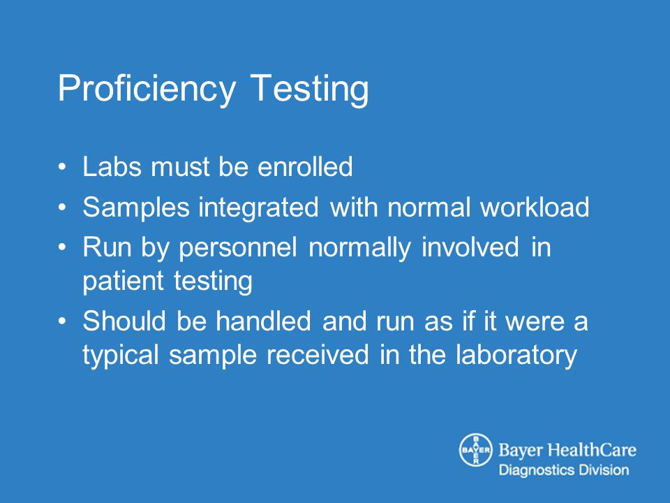 Proficiency Testing Labs must be enrolled Samples integrated with normal workload Run by personnel normally involved in patient testing Should be handled and run as if it were a typical sample received in the laboratory