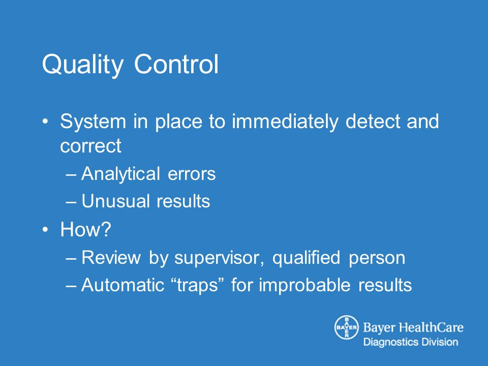 Quality Control System in place to immediately detect and correct –Analytical errors –Unusual results How? –Review by supervisor, qualified person –Au