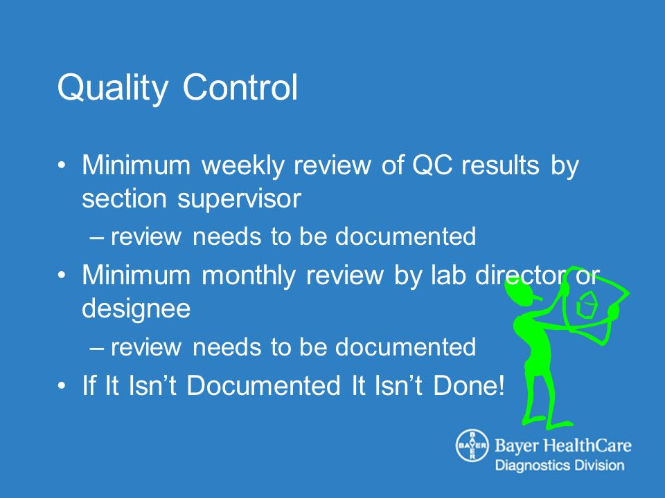 Quality Control Minimum weekly review of QC results by section supervisor –review needs to be documented Minimum monthly review by lab director or des
