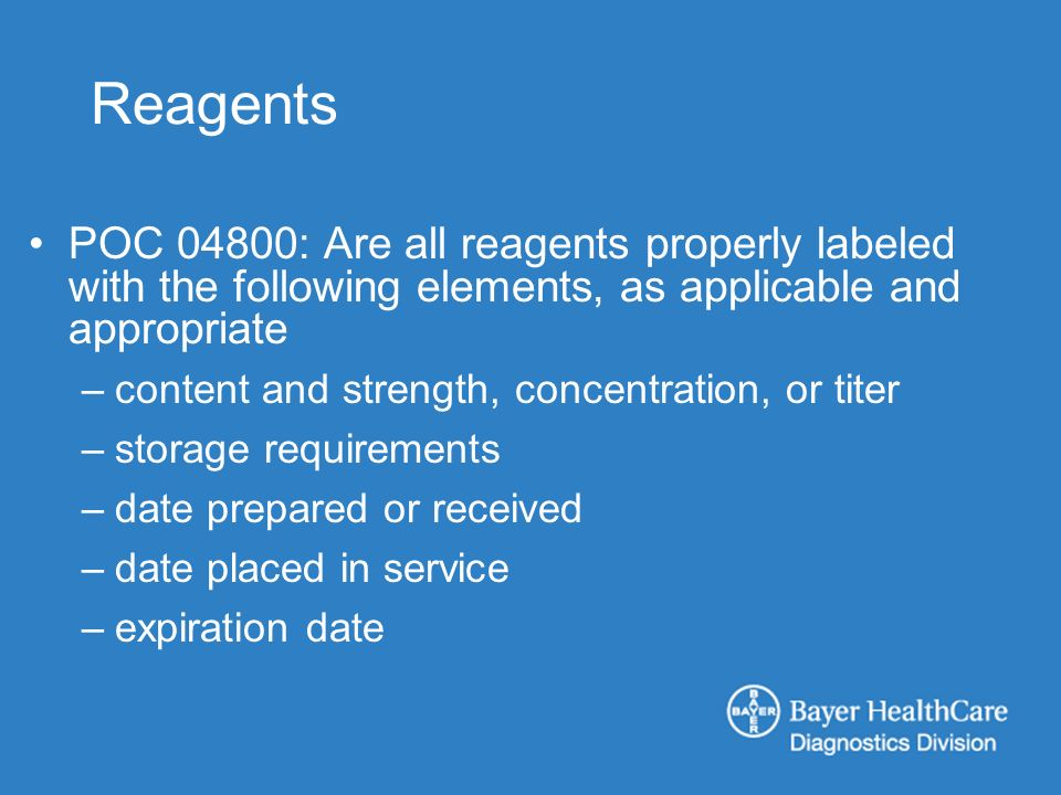 Reagents POC 04800: Are all reagents properly labeled with the following elements, as applicable and appropriate –content and strength, concentration, or titer –storage requirements –date prepared or received –date placed in service –expiration date