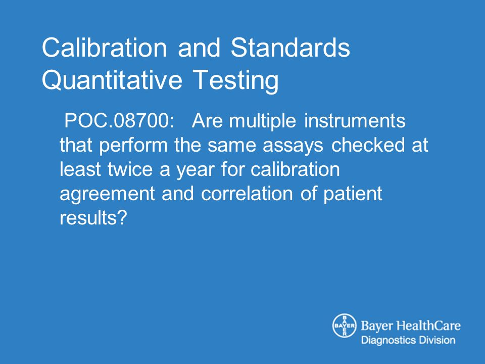 Calibration and Standards Quantitative Testing POC.08700: Are multiple instruments that perform the same assays checked at least twice a year for calibration agreement and correlation of patient results?