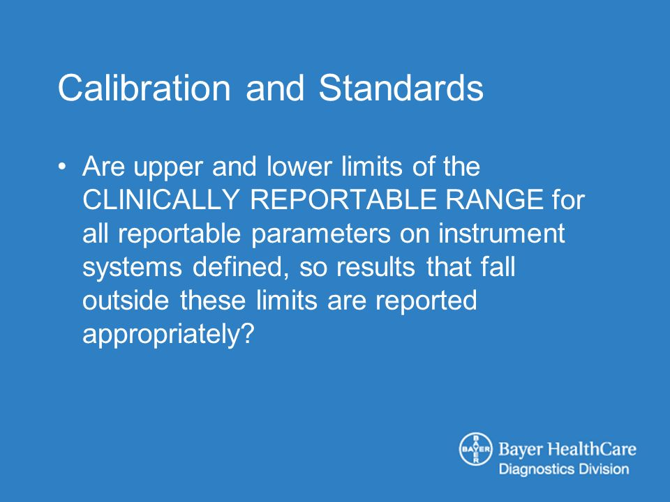 Calibration and Standards Are upper and lower limits of the CLINICALLY REPORTABLE RANGE for all reportable parameters on instrument systems defined, so results that fall outside these limits are reported appropriately?