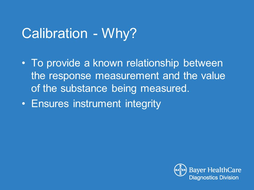 Calibration - Why? To provide a known relationship between the response measurement and the value of the substance being measured. Ensures instrument