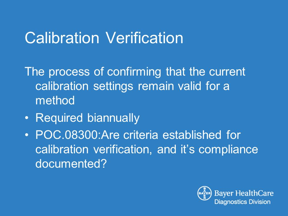 Calibration Verification The process of confirming that the current calibration settings remain valid for a method Required biannually POC.08300:Are criteria established for calibration verification, and its compliance documented