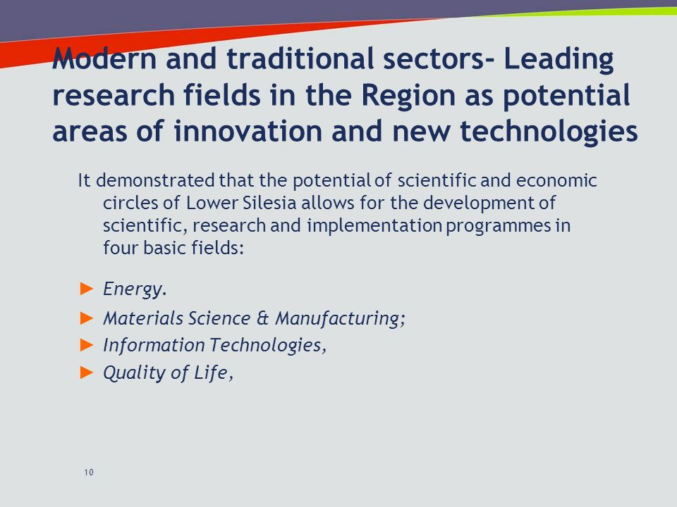 10 Modern and traditional sectors- Leading research fields in the Region as potential areas of innovation and new technologies It demonstrated that the potential of scientific and economic circles of Lower Silesia allows for the development of scientific, research and implementation programmes in four basic fields: Energy.