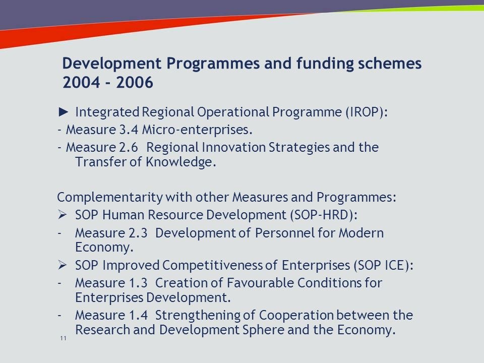 11 Development Programmes and funding schemes 2004 - 2006 Integrated Regional Operational Programme (IROP): - Measure 3.4 Micro-enterprises.