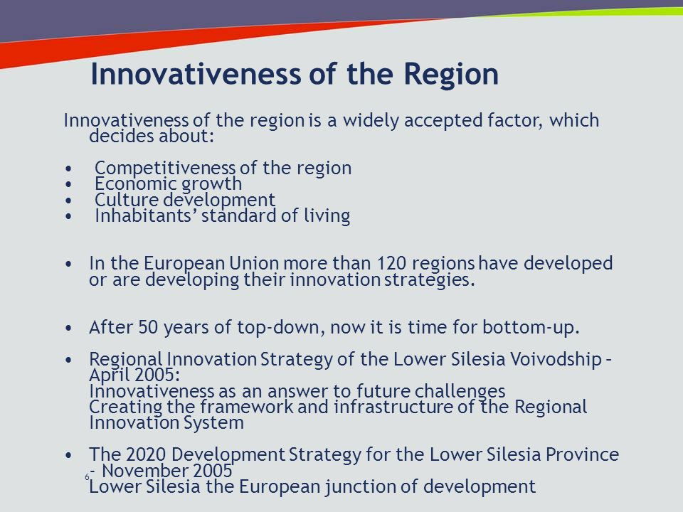 6 Innovativeness of the Region Innovativeness of the region is a widely accepted factor, which decides about: Competitiveness of the region Economic growth Culture development Inhabitants standard of living In the European Union more than 120 regions have developed or are developing their innovation strategies.