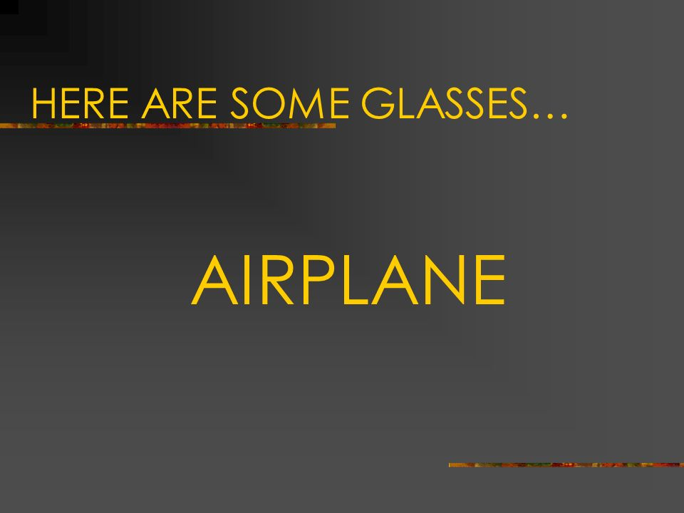 HERE ARE SOME GLASSES… AIRPLANE