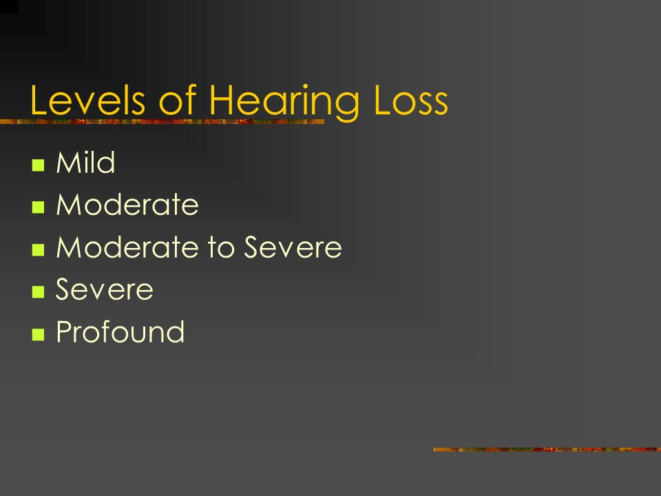 Levels of Hearing Loss Mild Moderate Moderate to Severe Severe Profound