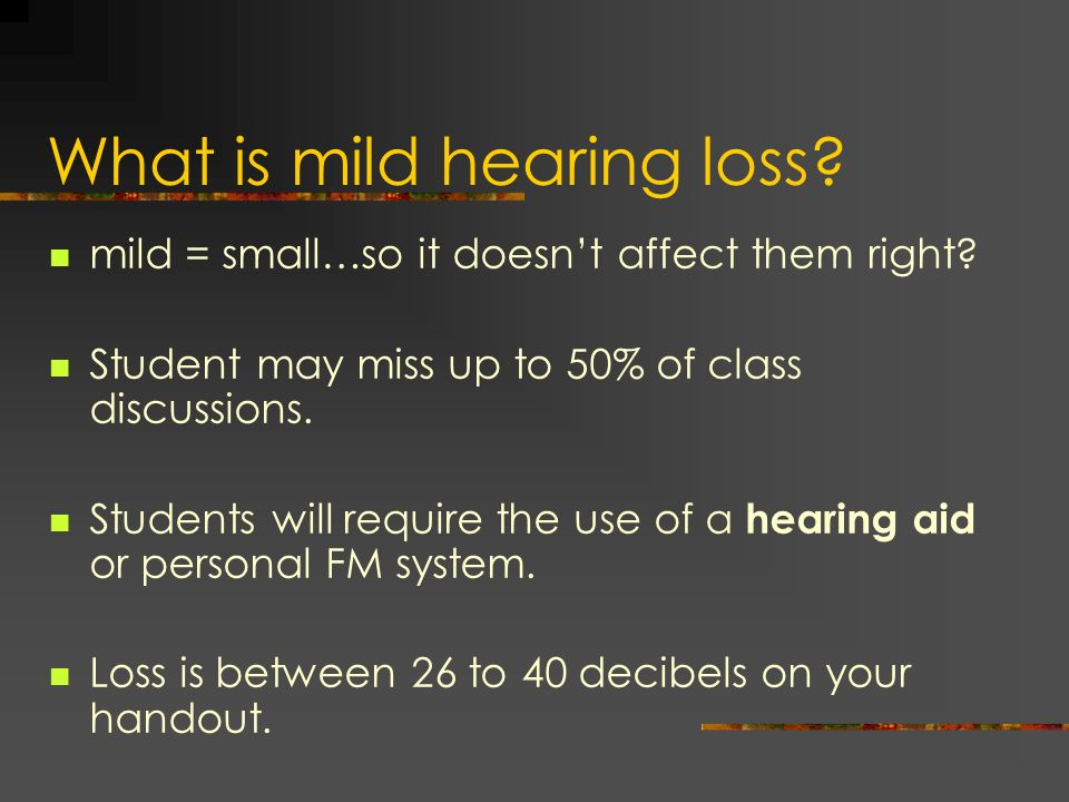 What is mild hearing loss? mild = small…so it doesnt affect them right? Student may miss up to 50% of class discussions. Students will require the use