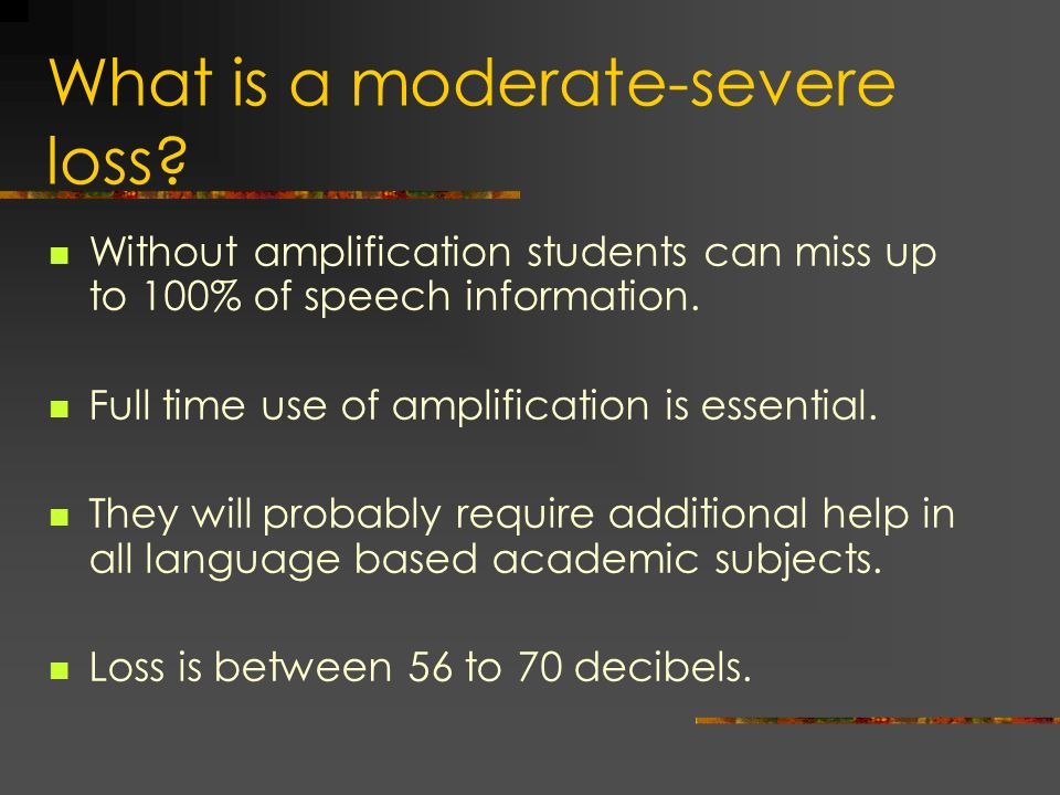 What is a moderate-severe loss? Without amplification students can miss up to 100% of speech information. Full time use of amplification is essential.