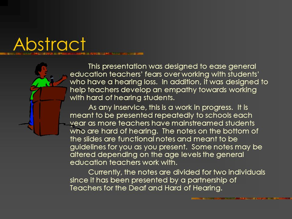 Abstract This presentation was designed to ease general education teachers fears over working with students who have a hearing loss. In addition, it w