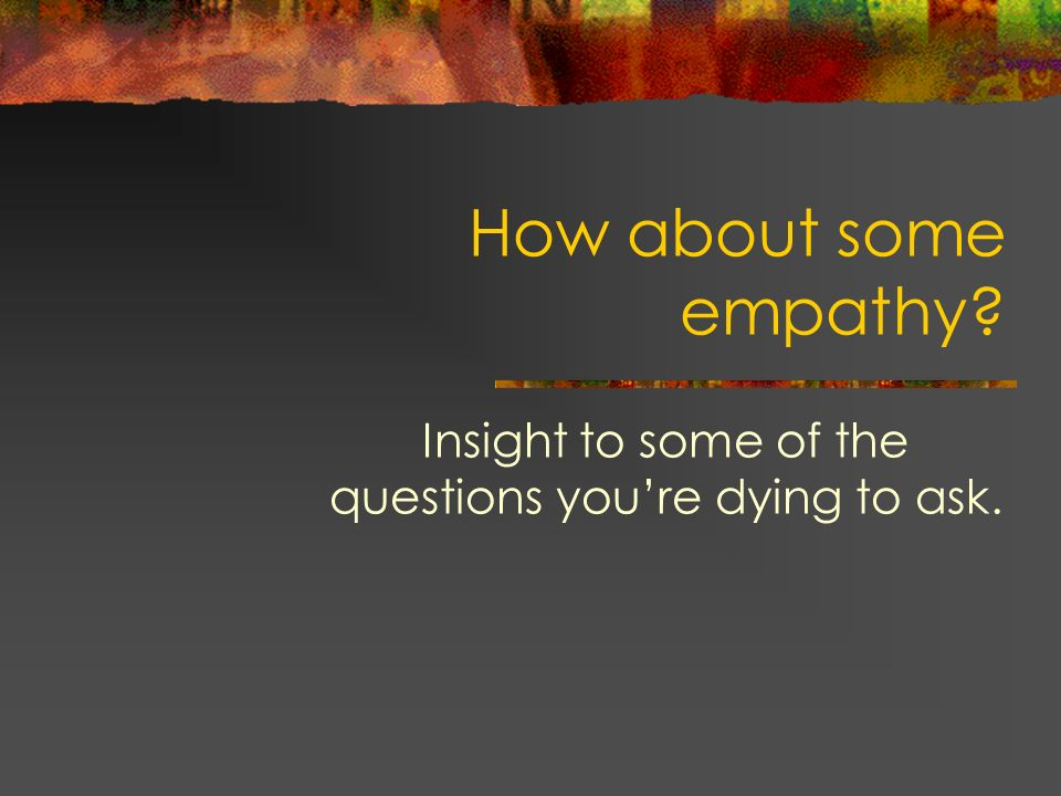 How about some empathy? Insight to some of the questions youre dying to ask.