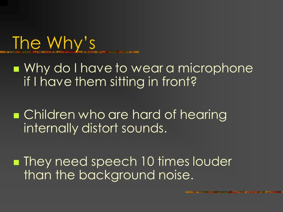 The Whys Why do I have to wear a microphone if I have them sitting in front? Children who are hard of hearing internally distort sounds. They need spe