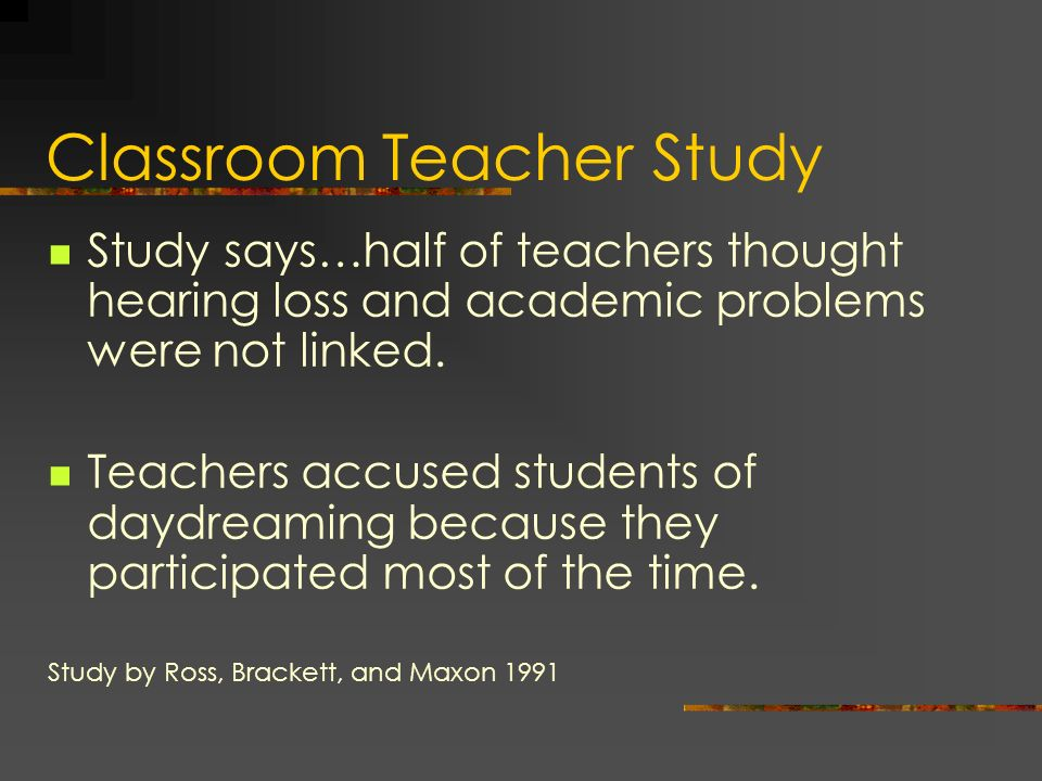 Classroom Teacher Study Study says…half of teachers thought hearing loss and academic problems were not linked. Teachers accused students of daydreami