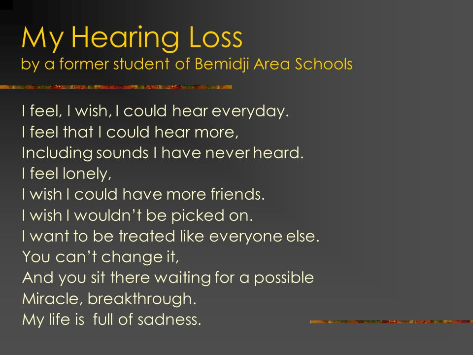 My Hearing Loss by a former student of Bemidji Area Schools I feel, I wish, I could hear everyday. I feel that I could hear more, Including sounds I h