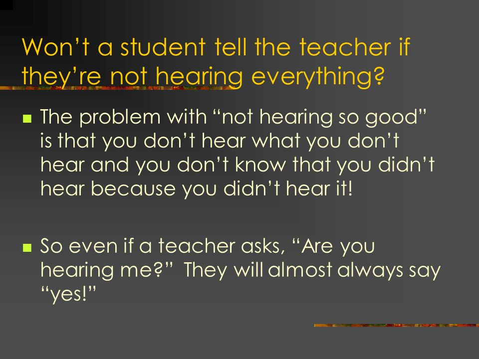 Wont a student tell the teacher if theyre not hearing everything? The problem with not hearing so good is that you dont hear what you dont hear and yo