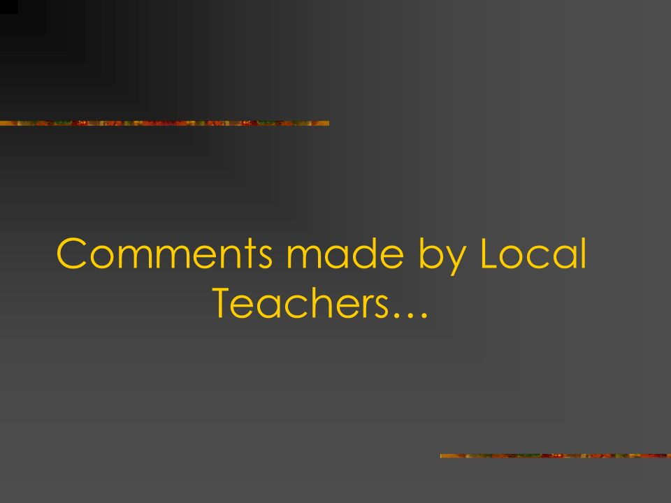 Comments made by Local Teachers…