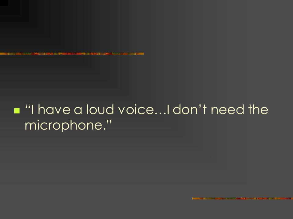 I have a loud voice…I dont need the microphone.
