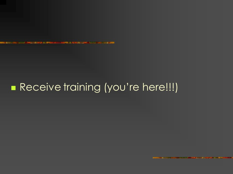 Receive training (youre here!!!)