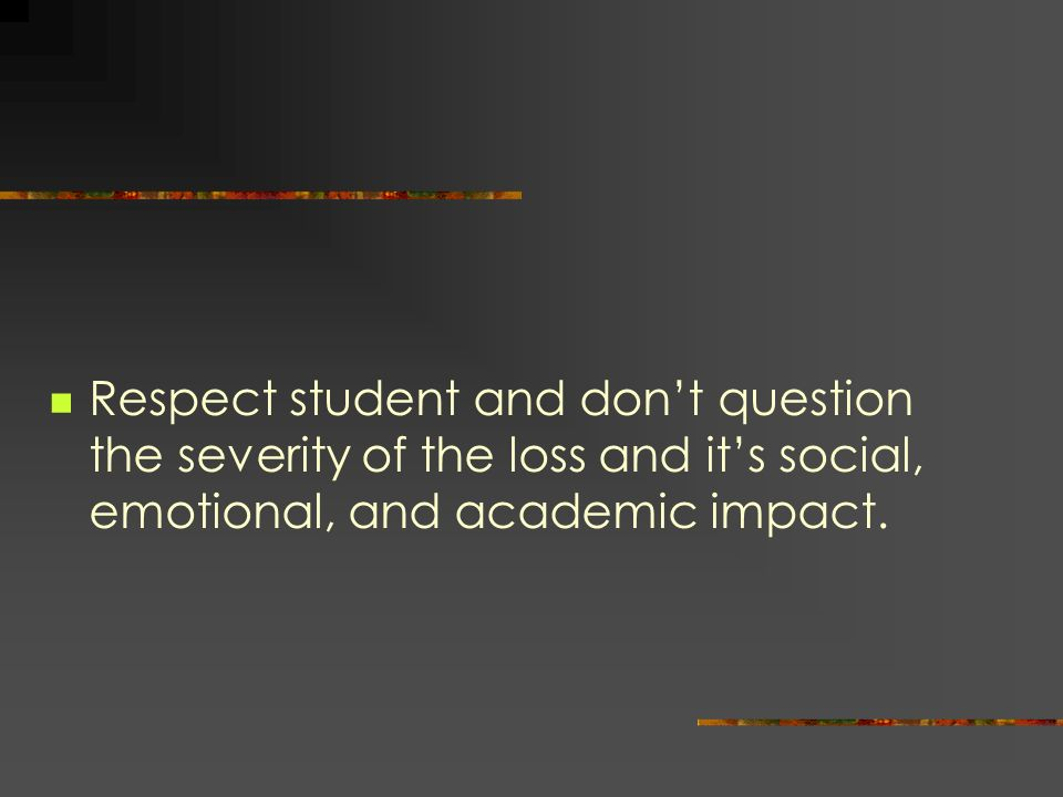 Respect student and dont question the severity of the loss and its social, emotional, and academic impact.