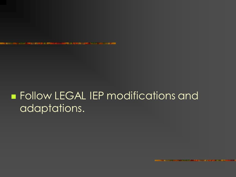 Follow LEGAL IEP modifications and adaptations.