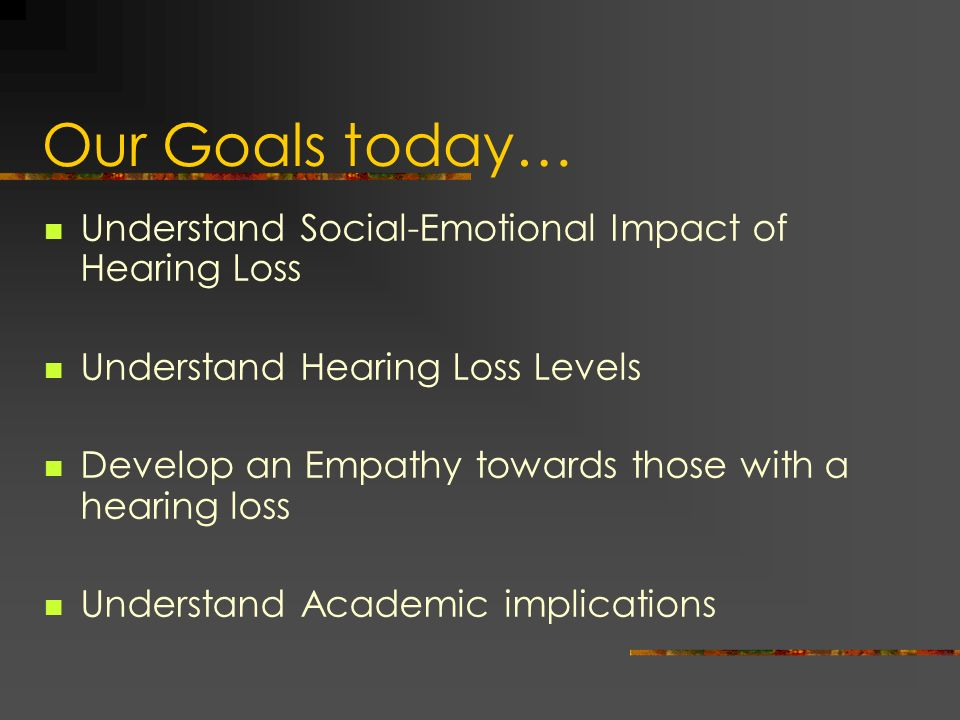 Our Goals today… Understand Social-Emotional Impact of Hearing Loss Understand Hearing Loss Levels Develop an Empathy towards those with a hearing los