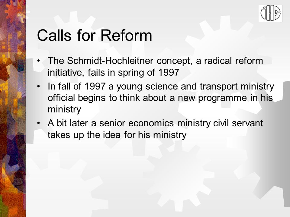 Calls for Reform The Schmidt-Hochleitner concept, a radical reform initiative, fails in spring of 1997 In fall of 1997 a young science and transport ministry official begins to think about a new programme in his ministry A bit later a senior economics ministry civil servant takes up the idea for his ministry