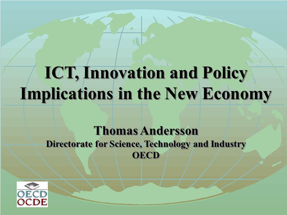 ICT, Innovation and Policy Implications in the New Economy Thomas Andersson Directorate for Science, Technology and Industry OECD ICT, Innovation and