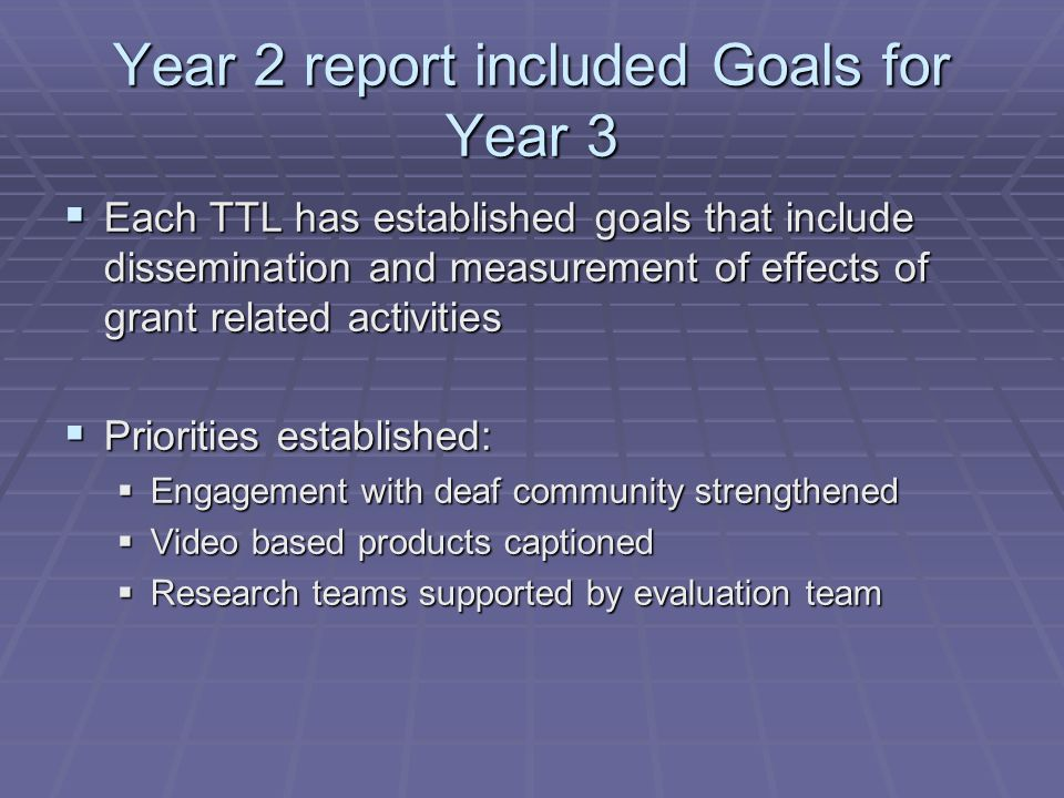 Year 2 report included Goals for Year 3 Each TTL has established goals that include dissemination and measurement of effects of grant related activities Each TTL has established goals that include dissemination and measurement of effects of grant related activities Priorities established: Priorities established: Engagement with deaf community strengthened Engagement with deaf community strengthened Video based products captioned Video based products captioned Research teams supported by evaluation team Research teams supported by evaluation team