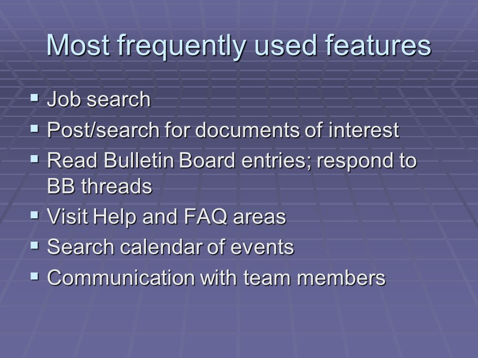 Most frequently used features Job search Job search Post/search for documents of interest Post/search for documents of interest Read Bulletin Board entries; respond to BB threads Read Bulletin Board entries; respond to BB threads Visit Help and FAQ areas Visit Help and FAQ areas Search calendar of events Search calendar of events Communication with team members Communication with team members
