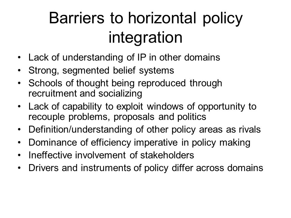 Barriers to horizontal policy integration Lack of understanding of IP in other domains Strong, segmented belief systems Schools of thought being reproduced through recruitment and socializing Lack of capability to exploit windows of opportunity to recouple problems, proposals and politics Definition/understanding of other policy areas as rivals Dominance of efficiency imperative in policy making Ineffective involvement of stakeholders Drivers and instruments of policy differ across domains