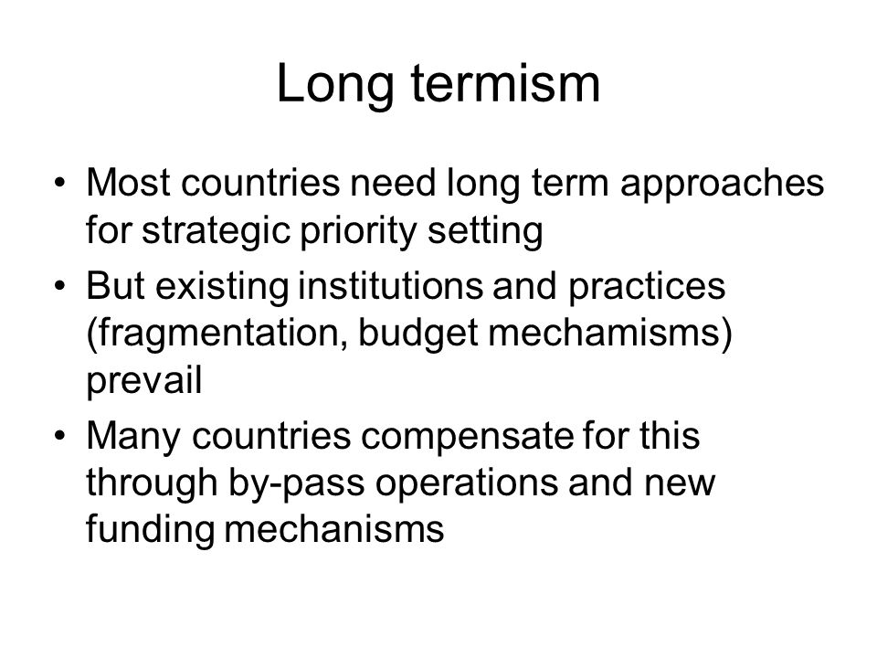 Long termism Most countries need long term approaches for strategic priority setting But existing institutions and practices (fragmentation, budget mechamisms) prevail Many countries compensate for this through by-pass operations and new funding mechanisms
