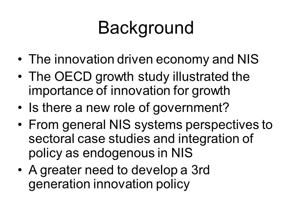 Background The innovation driven economy and NIS The OECD growth study illustrated the importance of innovation for growth Is there a new role of government.