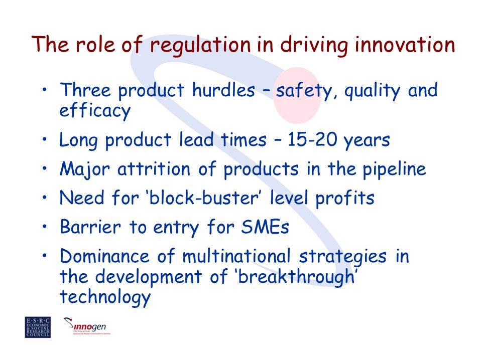 The role of regulation in driving innovation Three product hurdles – safety, quality and efficacy Long product lead times – years Major attrition of products in the pipeline Need for block-buster level profits Barrier to entry for SMEs Dominance of multinational strategies in the development of breakthrough technology