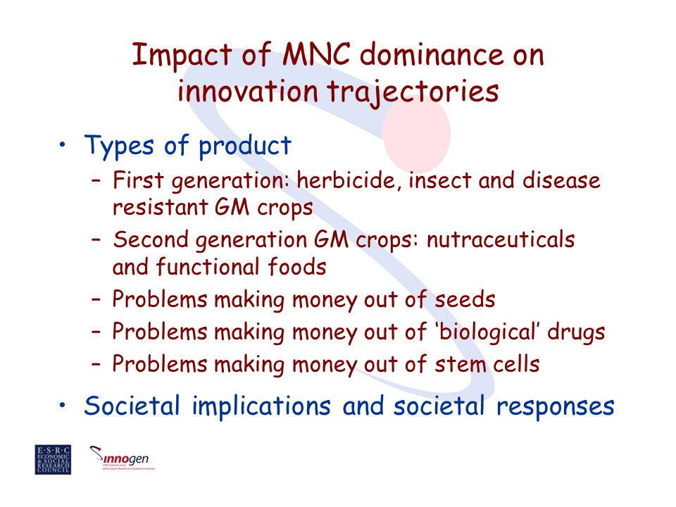 Impact of MNC dominance on innovation trajectories Types of product –First generation: herbicide, insect and disease resistant GM crops –Second generation GM crops: nutraceuticals and functional foods –Problems making money out of seeds –Problems making money out of biological drugs –Problems making money out of stem cells Societal implications and societal responses