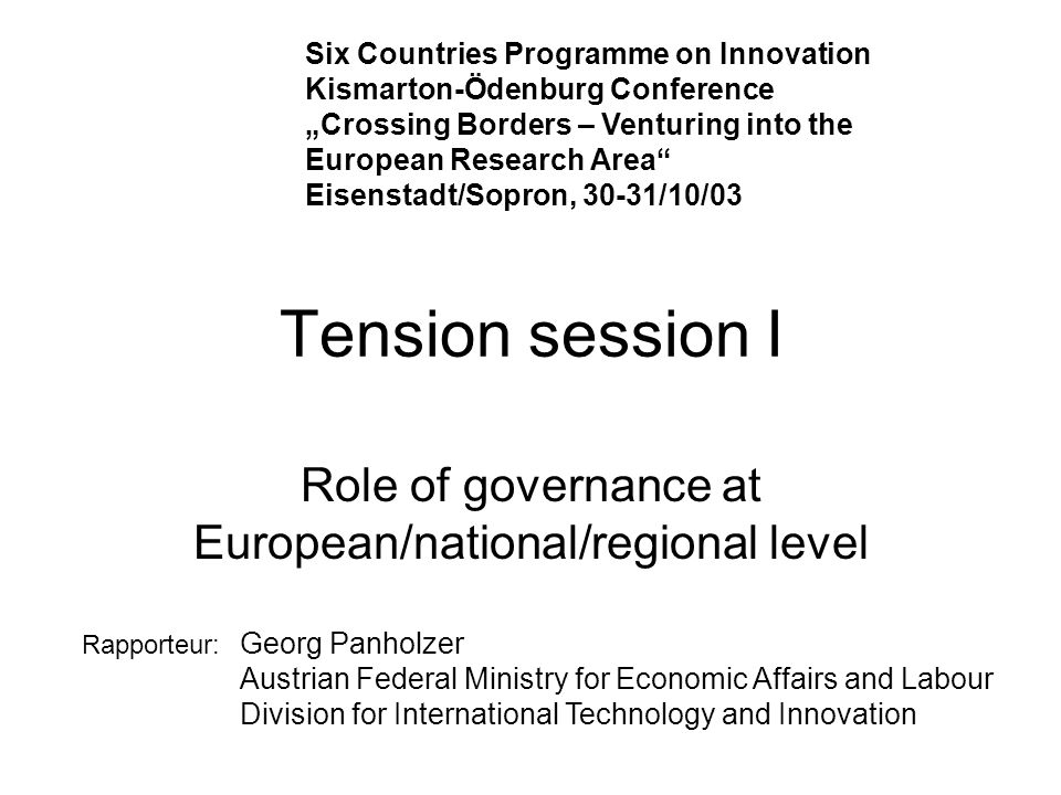 Tension session I Role of governance at European/national/regional level Six Countries Programme on Innovation Kismarton-Ödenburg Conference Crossing Borders – Venturing into the European Research Area Eisenstadt/Sopron, 30-31/10/03 Rapporteur: Georg Panholzer Austrian Federal Ministry for Economic Affairs and Labour Division for International Technology and Innovation