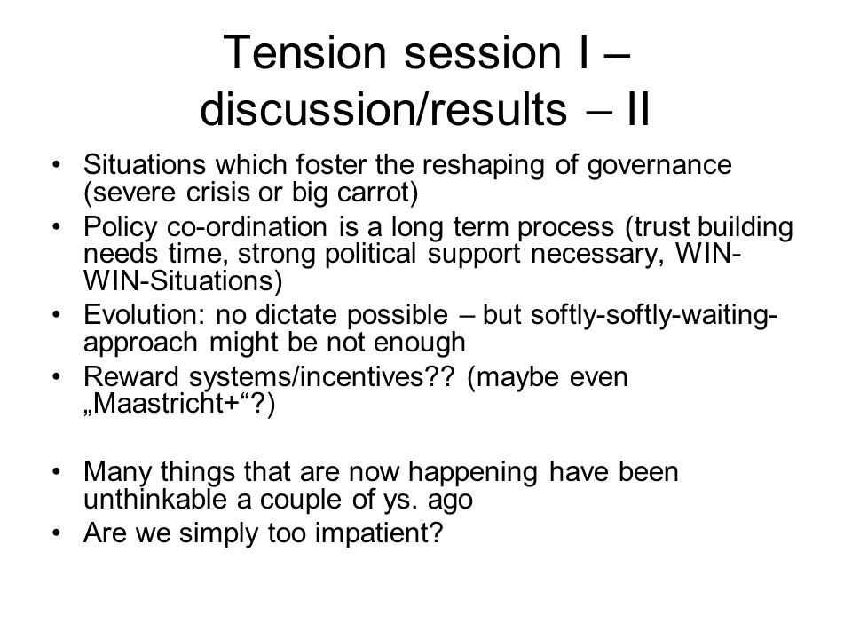 Tension session I – discussion/results – II Situations which foster the reshaping of governance (severe crisis or big carrot) Policy co-ordination is a long term process (trust building needs time, strong political support necessary, WIN- WIN-Situations) Evolution: no dictate possible – but softly-softly-waiting- approach might be not enough Reward systems/incentives .