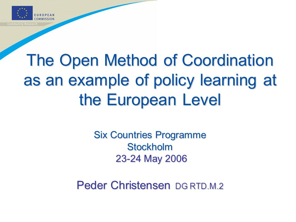 The Open Method of Coordination as an example of policy learning at the European Level Six Countries Programme Stockholm 23-24 May 2006 Peder Christen