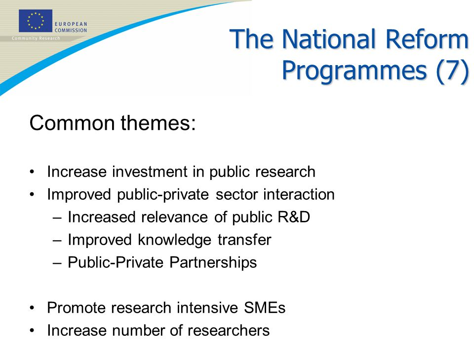 The National Reform Programmes (7) Common themes: Increase investment in public research Improved public-private sector interaction –Increased relevan