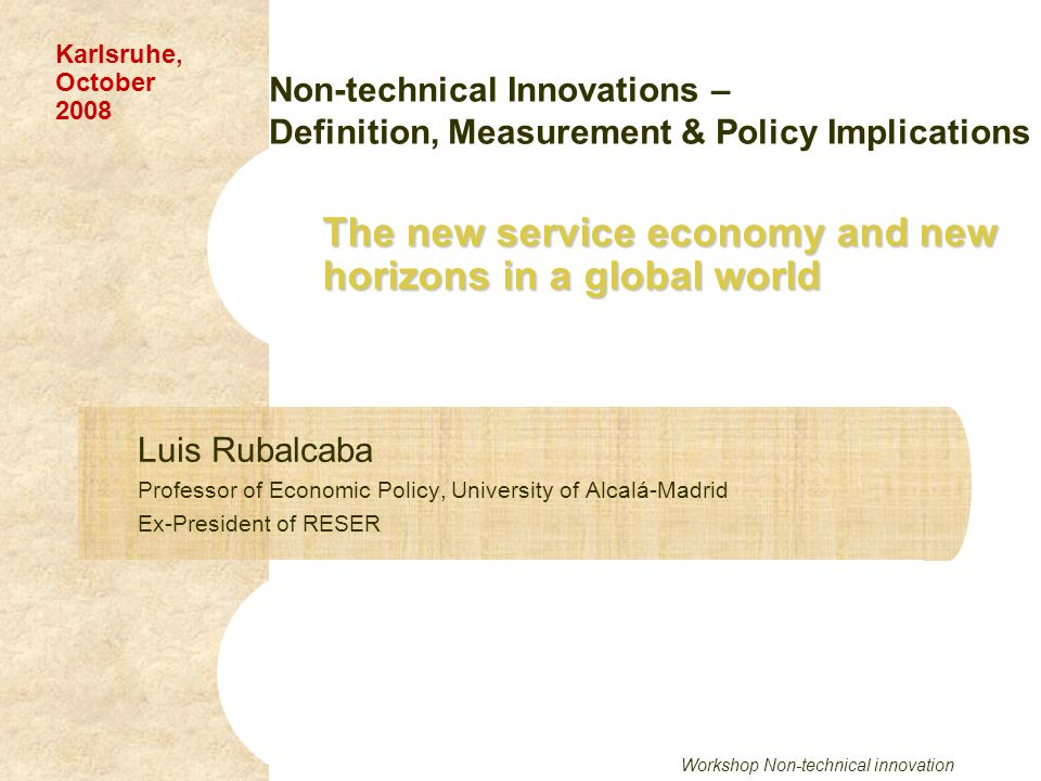 Workshop Non-technical innovation The new service economy and new horizons in a global world Luis Rubalcaba Professor of Economic Policy, University of Alcalá-Madrid Ex-President of RESER Karlsruhe, October 2008 Non-technical Innovations – Definition, Measurement & Policy Implications