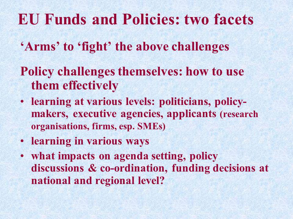 EU Funds and Policies: two facets Arms to fight the above challenges Policy challenges themselves: how to use them effectively learning at various lev