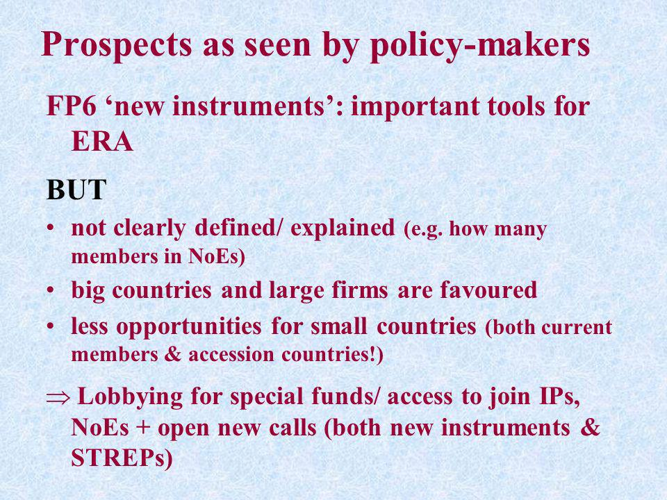 Prospects as seen by policy-makers FP6 new instruments: important tools for ERA BUT not clearly defined/ explained (e.g. how many members in NoEs) big